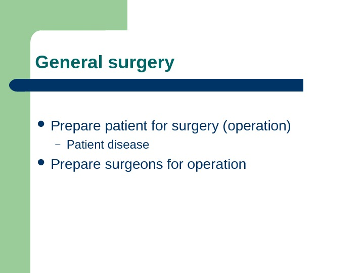 General surgery Prepare patient for surgery (operation) – Patient disease  Prepare surgeons for operation