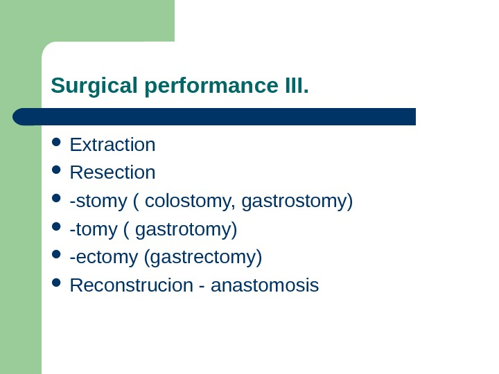 Surgical performance III.  Extraction Resection -stomy ( colostomy, gastrostomy) -tomy ( gastrotomy)  -ectomy (gastrectomy)