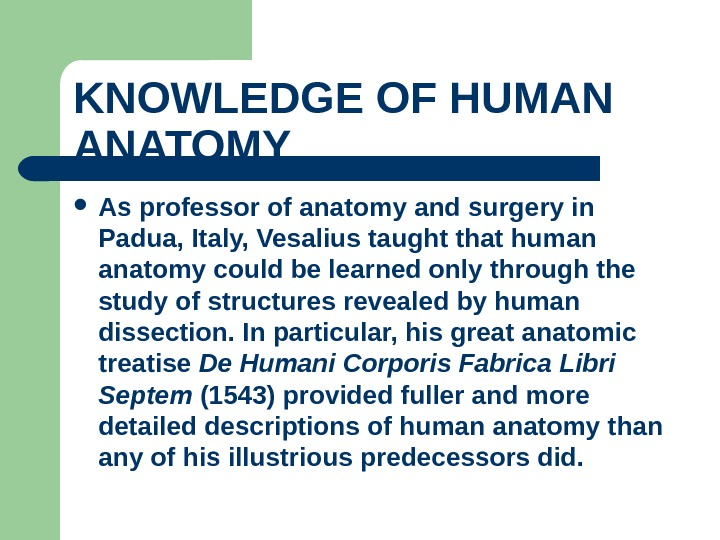 KNOWLEDGE OF HUMAN ANATOMY  As professor of anatomy and surgery in Padua, Italy, Vesalius taught