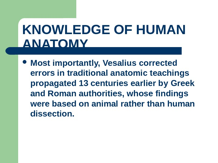 KNOWLEDGE OF HUMAN ANATOMY  Most importantly, Vesalius corrected errors in traditional anatomic teachings propagated 13