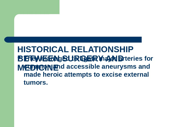 HISTORICAL RELATIONSHIP BETWEEN SURGERY AND MEDICINE  They managed to ligate major arteries for common and