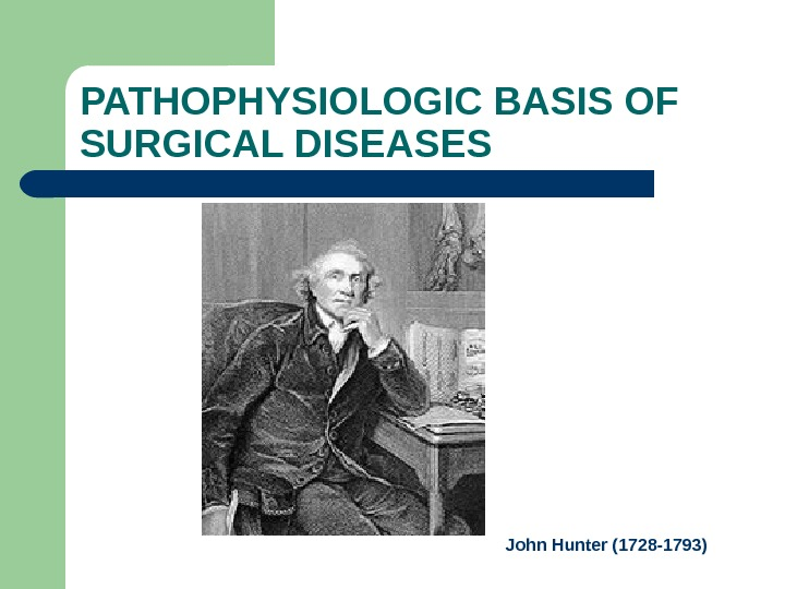 PATHOPHYSIOLOGIC BASIS OF SURGICAL DISEASES John Hunter (1728 -1793)