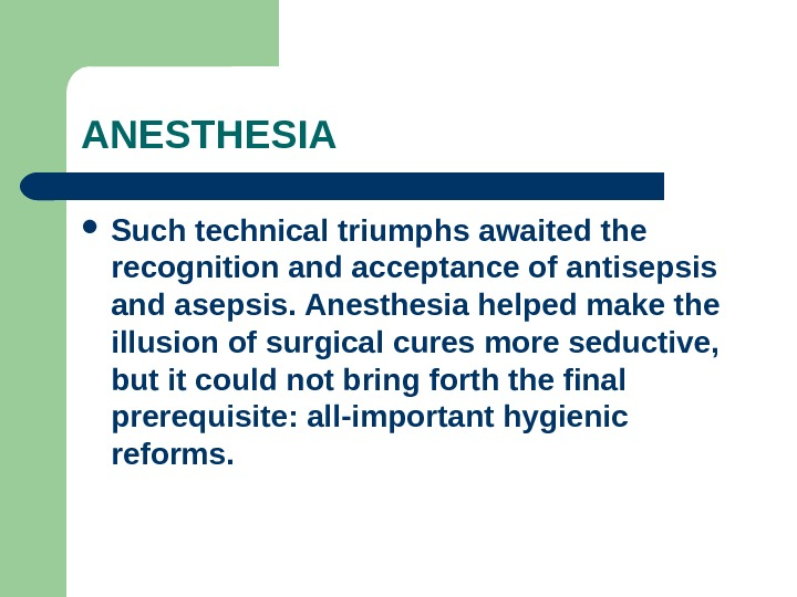 ANESTHESIA Such technical triumphs awaited the recognition and acceptance of antisepsis and asepsis. Anesthesia helped make