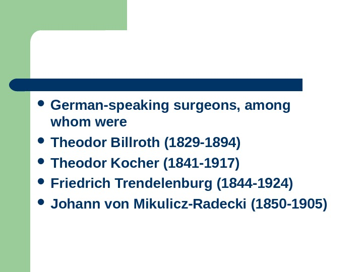 German-speaking surgeons, among whom were  Theodor Billroth (1829 -1894) Theodor Kocher (1841 -1917) Friedrich