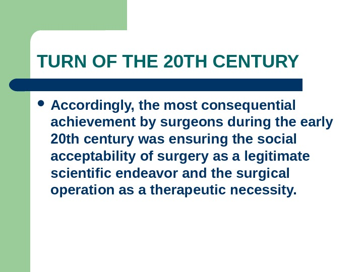 TURN OF THE 20 TH CENTURY Accordingly, the most consequential achievement by surgeons during the early