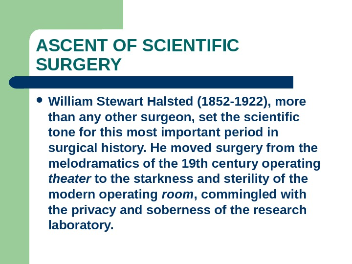 ASCENT OF SCIENTIFIC SURGERY William Stewart Halsted (1852 -1922), more than any other surgeon, set the