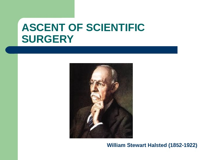 ASCENT OF SCIENTIFIC SURGERY William Stewart Halsted (1852 -1922)