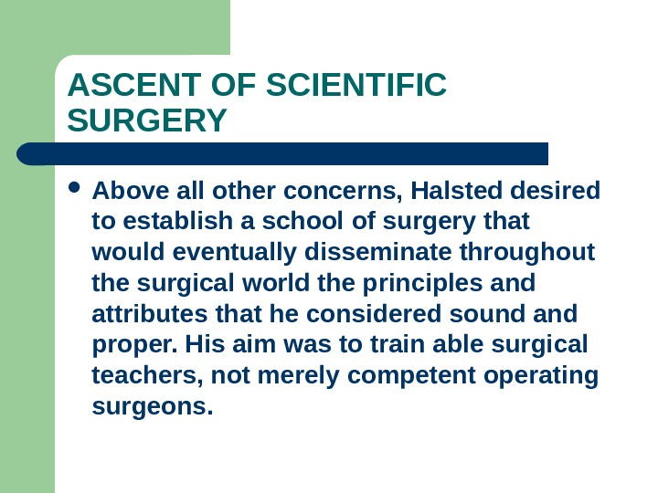 ASCENT OF SCIENTIFIC SURGERY Above all other concerns, Halsted desired to establish a school of surgery