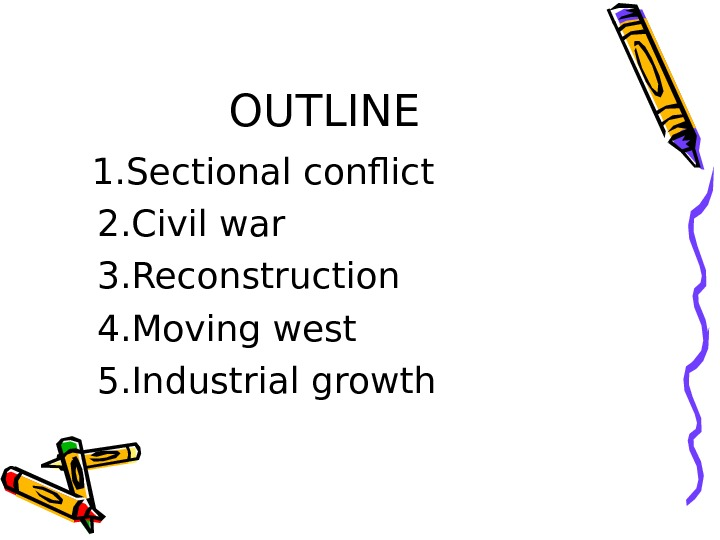 OUTLINE 1. Sectional conflict 2. Civil war 3. Reconstruction 4. Moving west 5. Industrial