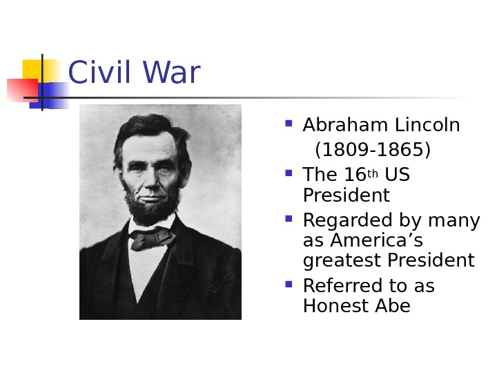 Civil War Abraham Lincoln  (1809 -1865) The 16 th US President Regarded by