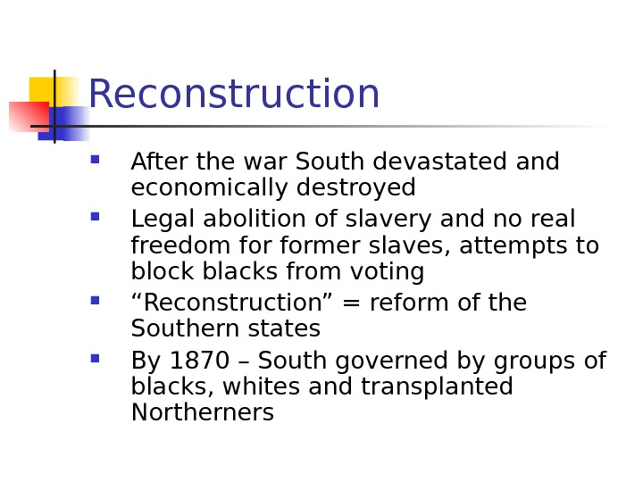 Reconstruction After the war South devastated and economically destroyed Legal abolition of slavery and