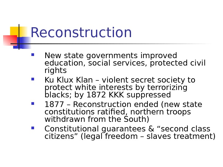 Reconstruction New state governments improved education, social services, protected civil rights Ku Klux Klan