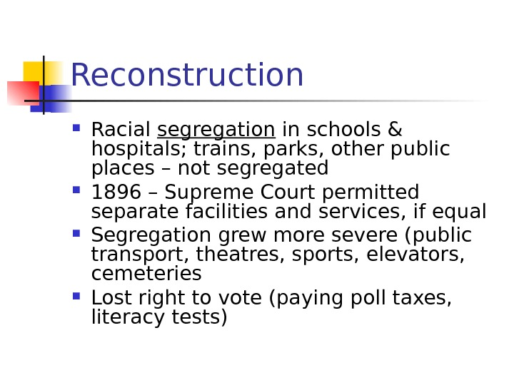 Reconstruction Racial segregation in schools & hospitals; trains, parks, other public places – not