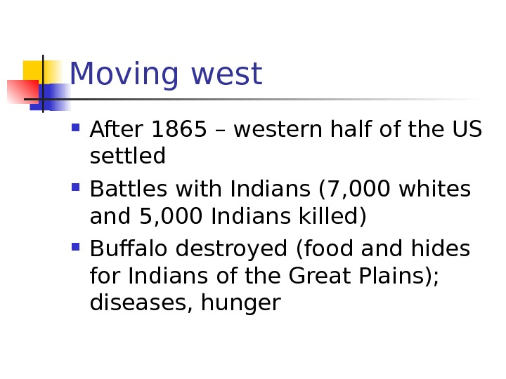 Moving west After 1865 – western half of the US settled Battles with Indians
