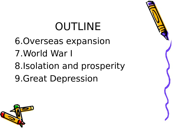 OUTLINE 6. Overseas expansion 7. World War I 8. Isolation and prosperity 9. Great
