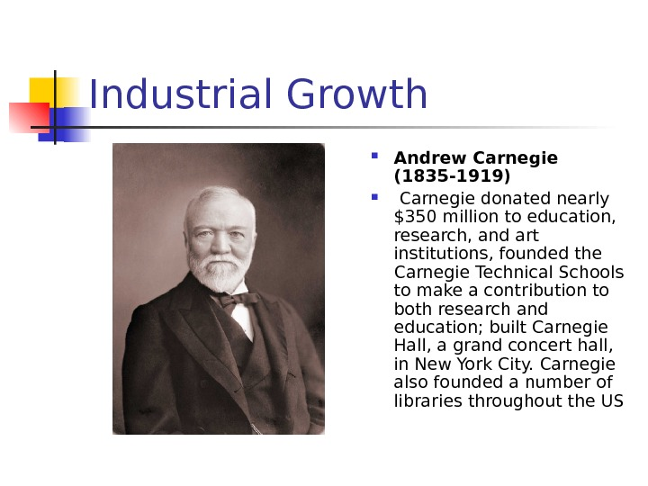 Industrial Growth Andrew Carnegie (1835 -1919)  Carnegie donated nearly $350 million to education,