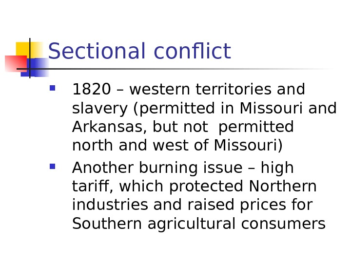 Sectional conflict 1820 – western territories and slavery (permitted in Missouri and Arkansas, but
