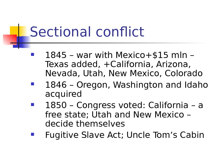 Sectional conflict 1845 – war with Mexico+$15 mln – Texas added, +California, Arizona,