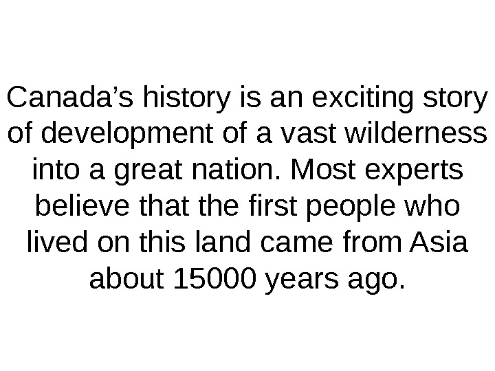 Canada's history is an exciting story of development of a vast wilderness into a great nation.