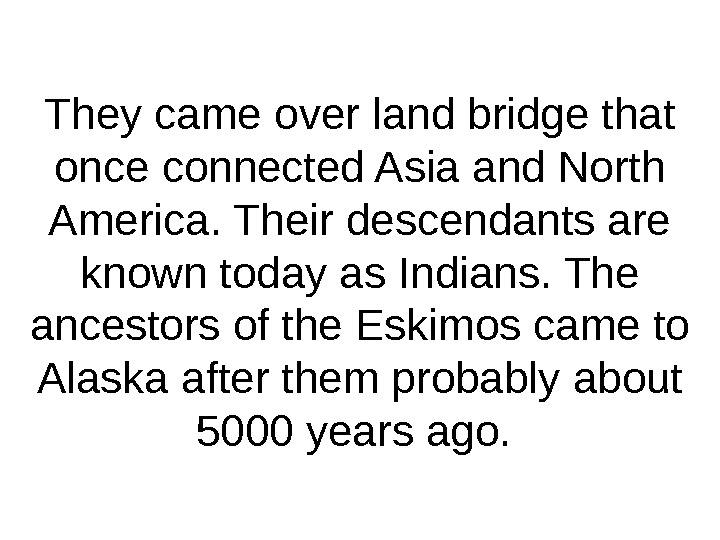 They came over land bridge that once connected Asia and North America. Their descendants are known