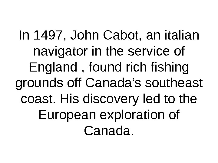 In 1497, John Cabot, an italian navigator in the service of England , found rich fishing