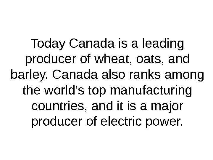 Today Canada is a leading producer of wheat, oats, and barley. Canada also ranks among the