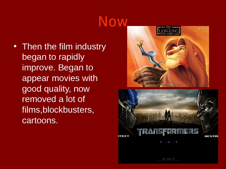 Now • Then the film industry began to rapidly improve. Began to appear movies with good