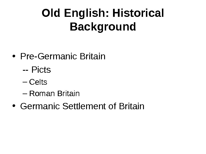 Old English: Historical Background • Pre-Germanic Britain -- Picts – Celts – Roman Britain • Germanic