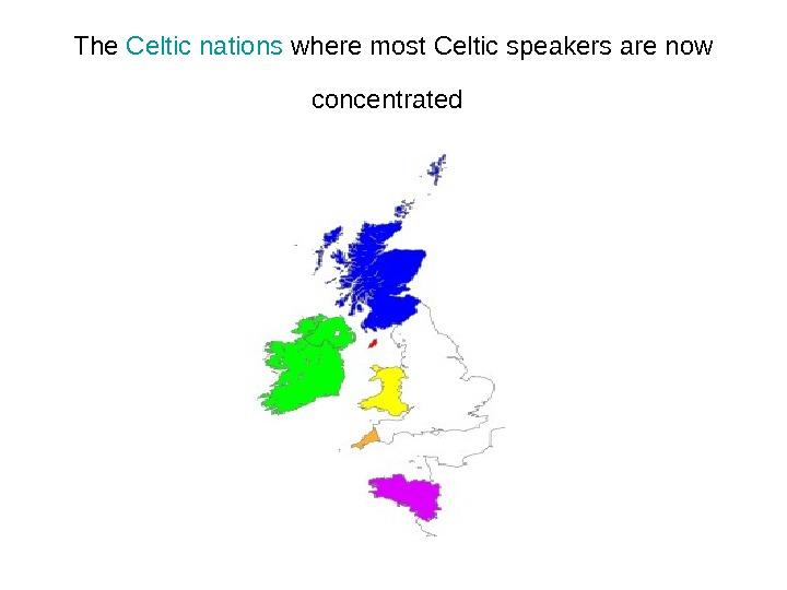 The Celtic  nations where most Celtic speakers are now concentrated