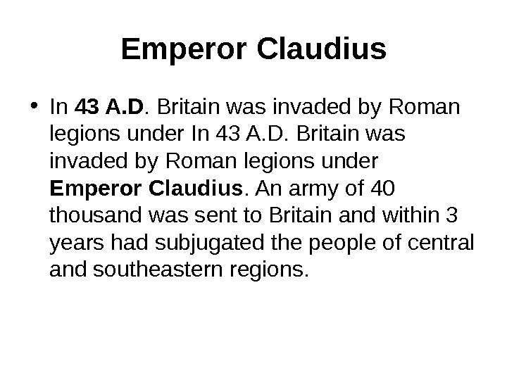 Emperor Claudius • In 43 A. D. Britain was invaded by Roman legions under Emperor
