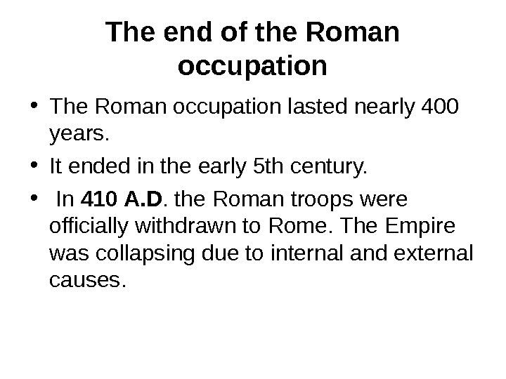 The end of the Roman occupation • The Roman occupation lasted nearly 400 years.  •