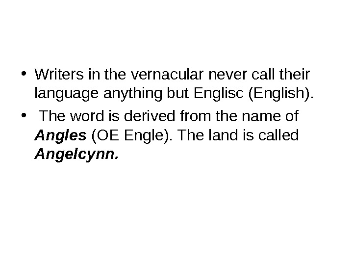 • Writers in the vernacular never call their language anything but Englisc (English).  •