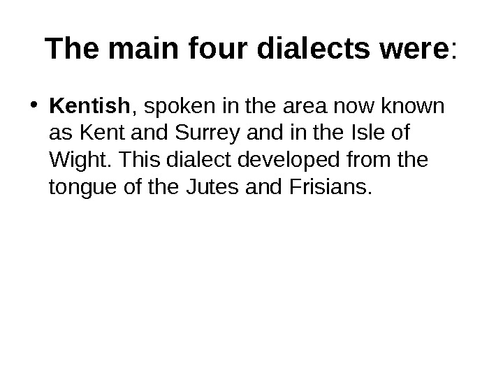 The main four dialects were :  • Kentish , spoken in the area now known