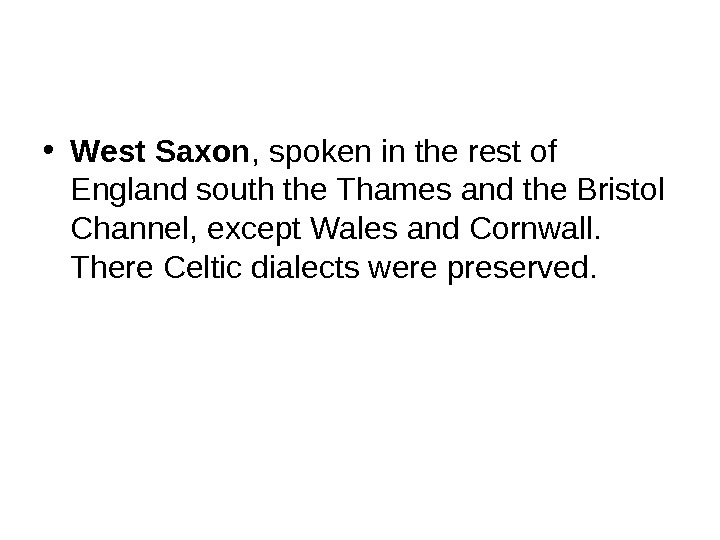 • West Saxon , spoken in the rest of England south the Thames and the