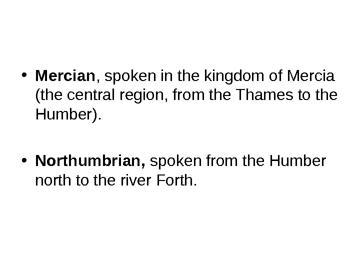 • Mercian , spoken in the kingdom of Mercia (the central region, from the Thames