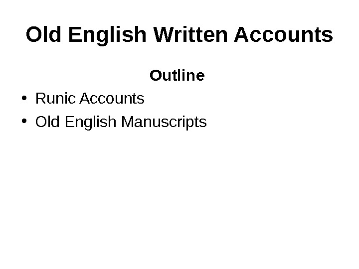 Old English Written Accounts Outline  • Runic Accounts • Old English Manuscripts