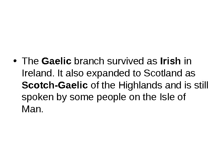 • The Gaelic branch survived as Irish in Ireland. It also expanded to Scotland as