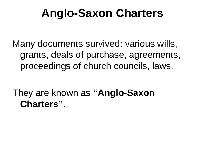 Anglo-Saxon Charters  Many documents survived: various wills,  grants, deals of purchase, agreements,  proceedings