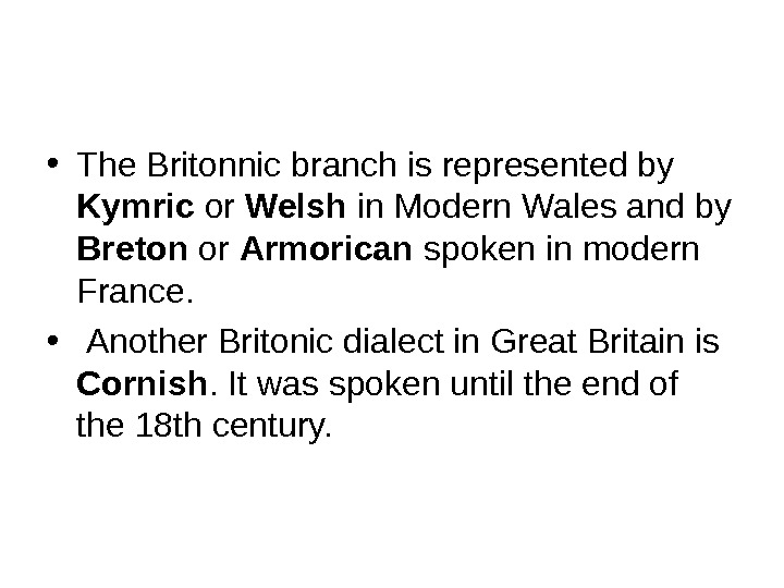 • The Britonnic branch is represented by Kymric or Welsh in Modern Wales and by