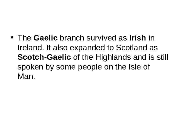 • The Gaelic branch survived as Irish in Ireland. It also expanded to Scotland