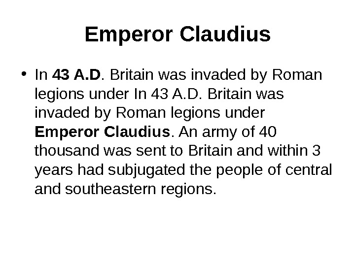 Emperor Claudius • In 43 A. D. Britain was invaded by Roman legions under