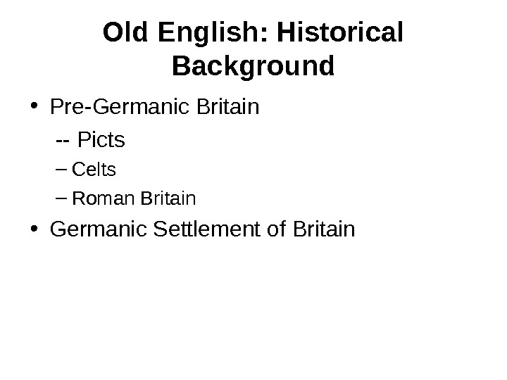 Old English: Historical Background • Pre-Germanic Britain -- Picts – Celts – Roman Britain