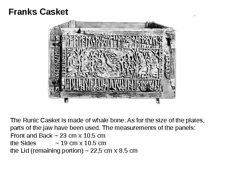 The Runic Casket is made of whale bone. As for the size of the