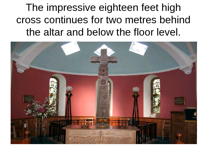 The impressive eighteen feet high cross continues for two metres behind the altar and