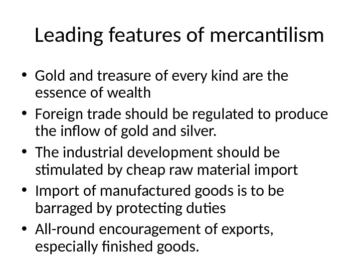 Leading features of mercantilism • Gold and treasure of every kind are the essence of wealth