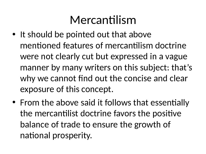 Mercantilism • It should be pointed out that above mentioned features of mercantilism doctrine were not