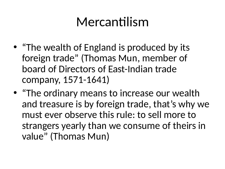 "Mercantilism • "" The wealth of England is produced by its foreign trade"" (Thomas Mun, member"