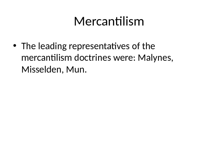 Mercantilism • The leading representatives of the mercantilism doctrines were: Malynes,  Misselden, Mun.