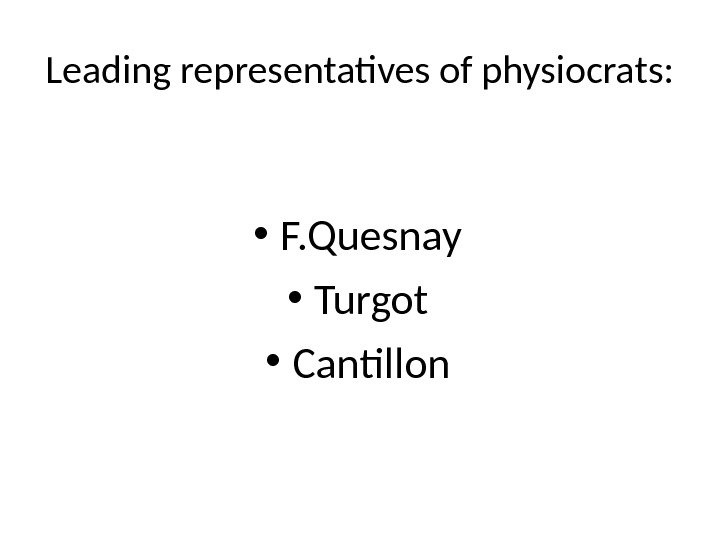 Leading representatives of physiocrats:  • F. Quesnay • Turgot • Cantillon