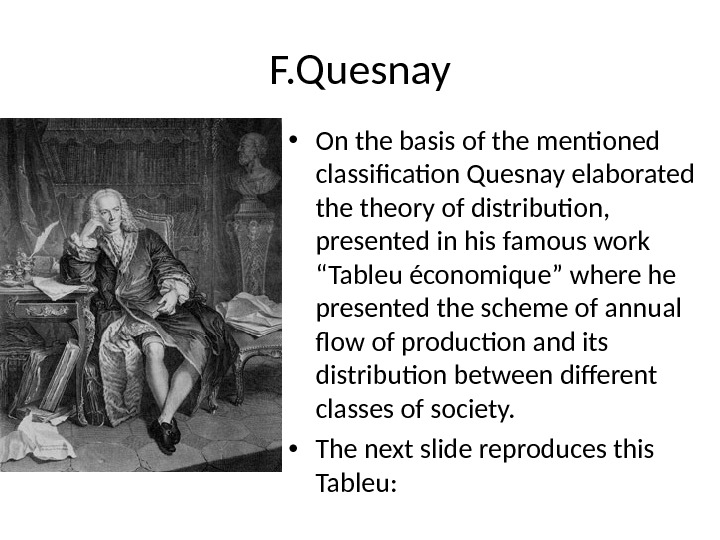 F. Quesnay • On the basis of the mentioned classification Quesnay elaborated theory of distribution,